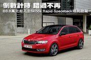 倒數計時 錯過不再-88.8萬元起入主Škoda Rapid Spaceback時尚掀背