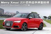 Merry Xmas! 231匹熱血手排聖誕禮─Audi S1 Sportback 2.0T試駕