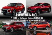 [規配懶人包]「日蝕」Eclipse Cross來勢洶洶,CX-5、Tiguan和Outlander規配比較