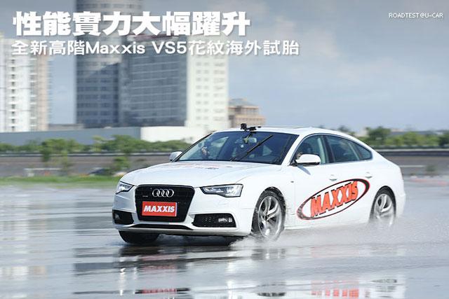 性能實力大幅躍升,全新高階Maxxis VS5花紋海外試胎