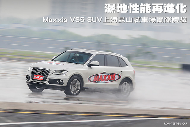 濕地性能再進化,Maxxis VS5 SUV上海昆山試車場實際體驗