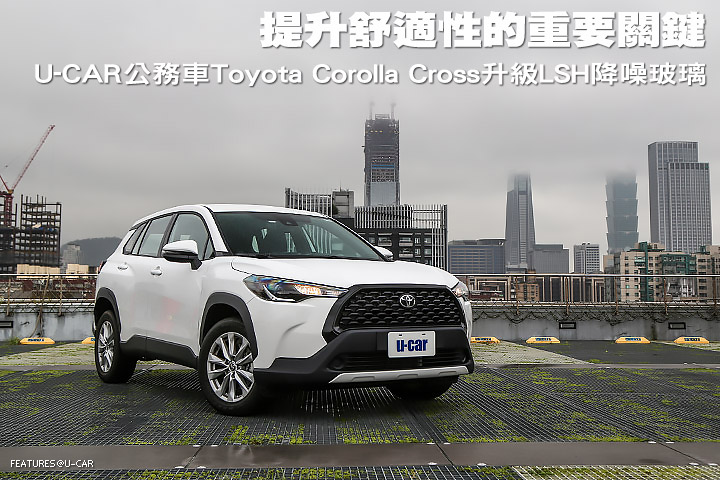 提升舒適性的重要關鍵,U-CAR公務車Toyota Corolla Cross升級LSH降噪玻璃