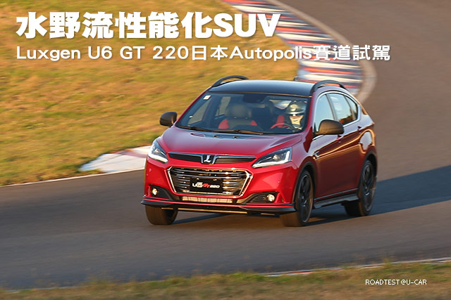 水野流性能化SUV─Luxgen U6 GT 220日本Autopolis賽道試駕