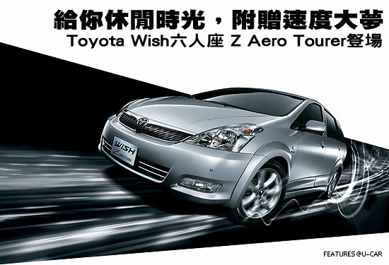 給你休閒時光,附贈速度大夢-Toyota Wish六人座 Z Aero Tourer豋場