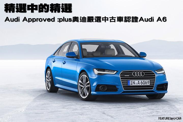 精選中的精選-Audi Approved :plus奧迪嚴選中古車認證Audi A6