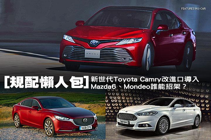 [規配懶人包]新世代Toyota Camry改進口導入,Mazda6、Mondeo誰能招架?