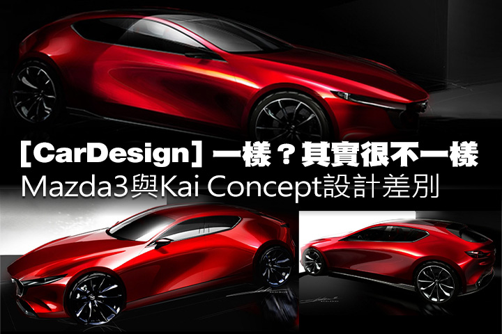 [CarDesign] 一樣?其實很不一樣,Mazda3與Kai Concept設計差別