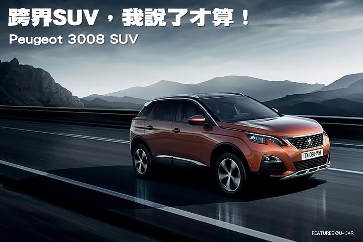 跨界SUV,我說了才算!–Peugeot 3008 SUV