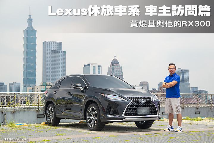 Lexus休旅車系 車主訪問篇─黃焜基與他的RX300