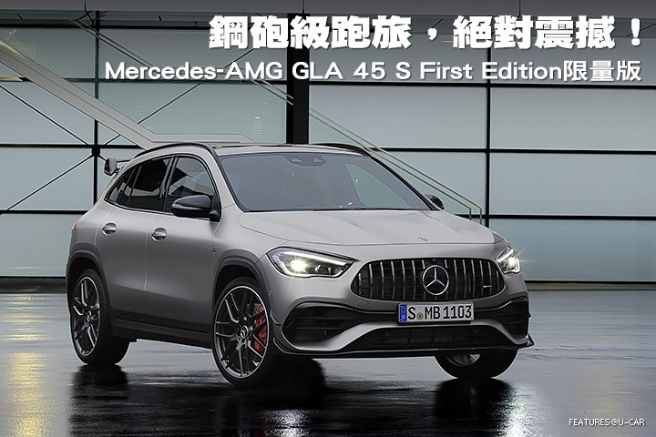 鋼砲級跑旅,絕對震撼!─Mercedes-AMG GLA 45 S First Edition限量版