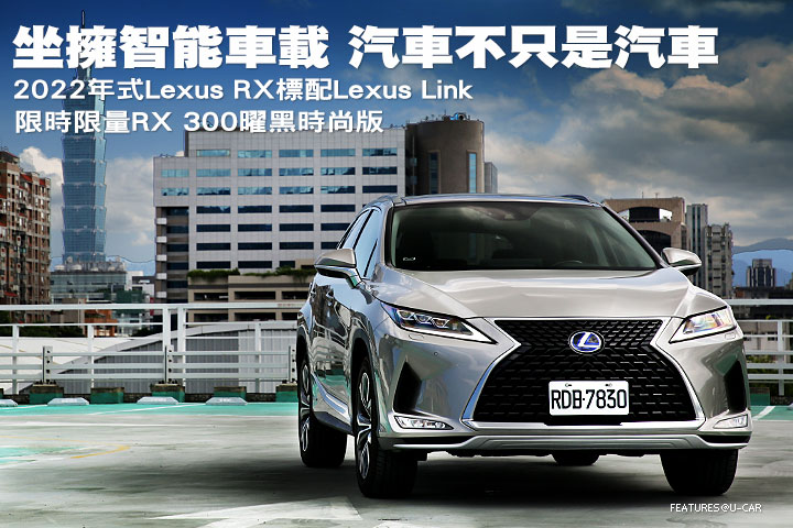 坐擁智能車載 汽車不只是汽車─2022年式Lexus RX標配Lexus Link 限時限量RX 300曜黑時尚版